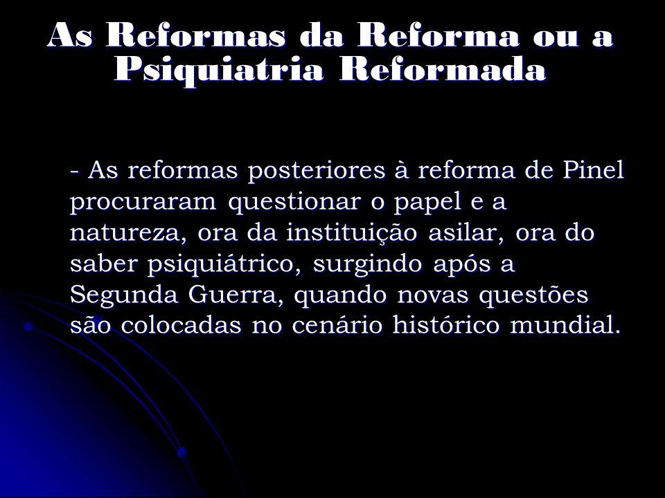 As Reformas da Reforma ou a Psiquiatria Reformada - As reformas posteriores à reforma de Pinel procuraram questionar o papel e a natureza, ora da inst