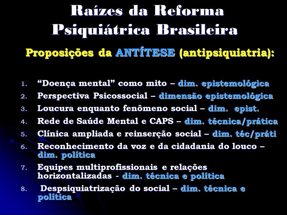 Raízes da Reforma Psiquiátrica Brasileira Raízes da Reforma Psiquiátrica Brasileira Proposições da ANTÍTESE (antipsiquiatria): 1. Doença mental como m