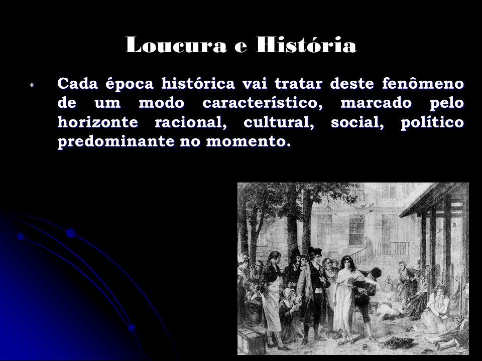 Loucura e História Cada época histórica vai tratar deste fenômeno de um modo característico, marcado pelo horizonte racional, cultural, social, políti