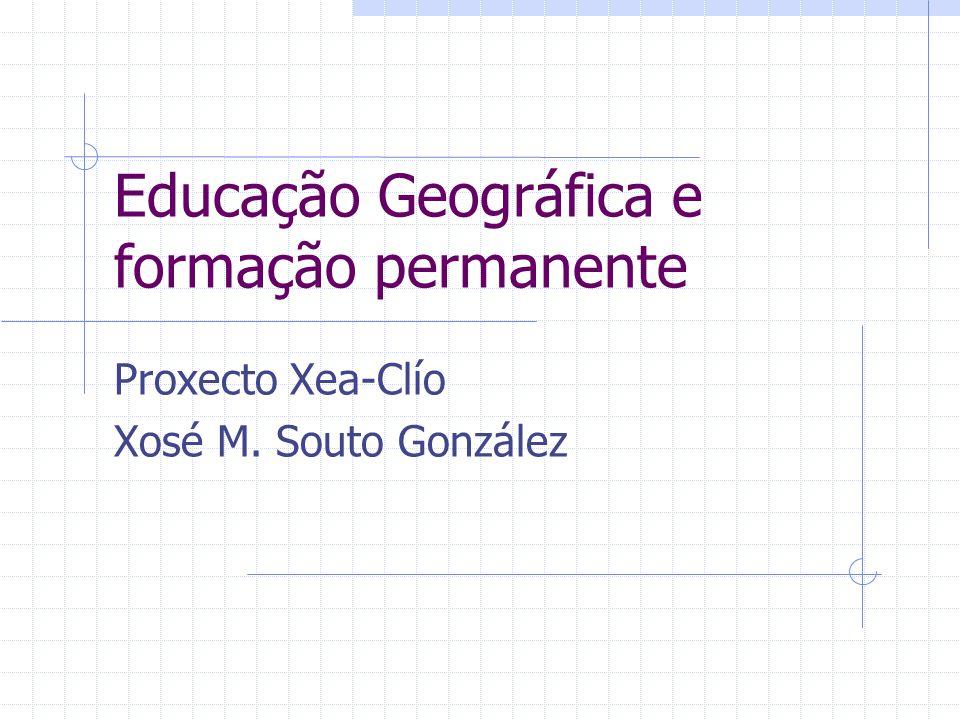 Educação Geográfica e formação permanente Proxecto Xea-Clío Xosé M. Souto González