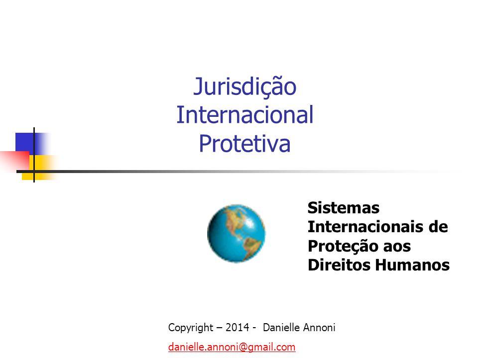 Jurisdição Internacional Protetiva Copyright – 2014 - Danielle Annoni danielle.annoni@gmail.com Sistemas Internacionais de Proteção aos Direitos Human