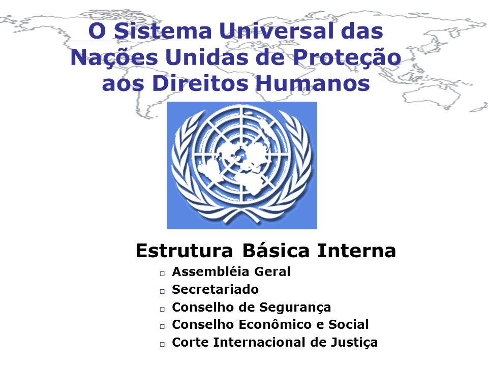 O Sistema Universal das Nações Unidas de Proteção aos Direitos Humanos Estrutura Básica Interna Assembléia Geral Secretariado Conselho de Segurança Co