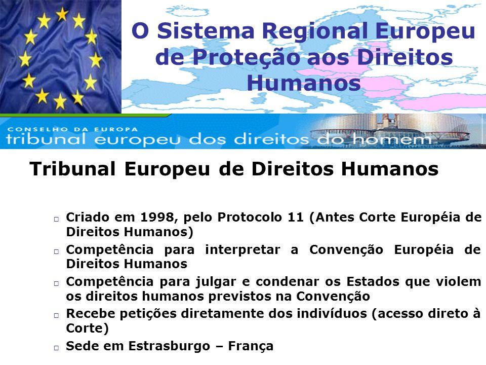 O Sistema Regional Europeu de Proteção aos Direitos Humanos Tribunal Europeu de Direitos Humanos Criado em 1998, pelo Protocolo 11 (Antes Corte Europé