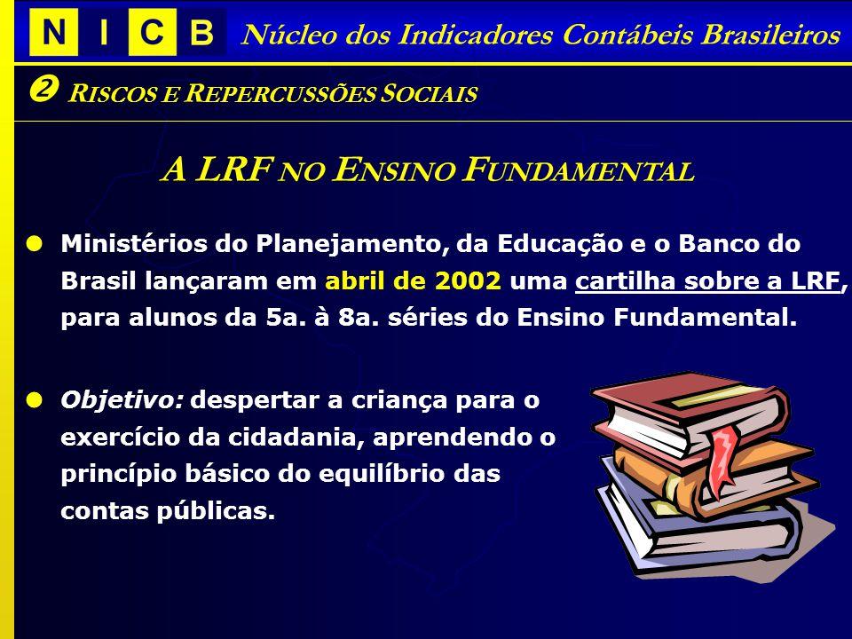 Núcleo dos Indicadores Contábeis Brasileiros R ISCOS E R EPERCUSSÕES S OCIAIS A LRF NO E NSINO F UNDAMENTAL Ministérios do Planejamento, da Educação e o Banco do Brasil lançaram em abril de 2002 uma cartilha sobre a LRF, para alunos da 5a.