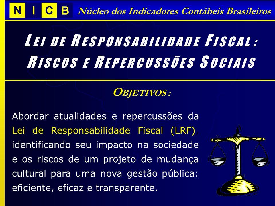 Núcleo dos Indicadores Contábeis Brasileiros L E I D E R E S P O N S A B I L I D A D E F I S C A L : R I S C O S E R E P E R C U S S Õ E S S O C I A I S Abordar atualidades e repercussões da Lei de Responsabilidade Fiscal (LRF), identificando seu impacto na sociedade e os riscos de um projeto de mudança cultural para uma nova gestão pública: eficiente, eficaz e transparente.
