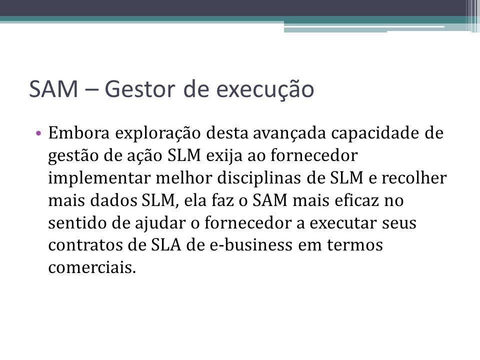 SAM – Gestor de execução Embora exploração desta avançada capacidade de gestão de ação SLM exija ao fornecedor implementar melhor disciplinas de SLM e