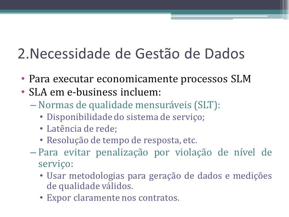 Dados essenciais para a gestão Dados SLA: conjunto de dados contratuais relacionados ao SLM Dados SLM: conjunto correspondente associado aos Dados SLA, mas do lado fornecedor Ex.: Armazenagem em espaço de disco virtual.