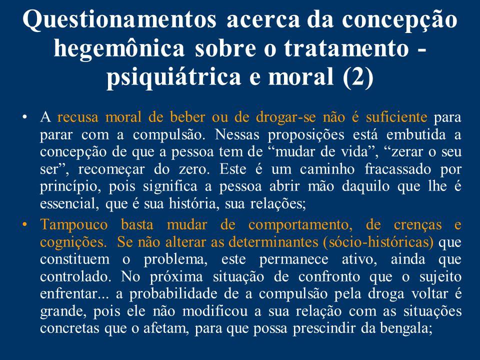 Questionamentos acerca da concepção hegemônica sobre o tratamento - psiquiátrica e moral (2) A recusa moral de beber ou de drogar-se não é suficiente para parar com a compulsão.