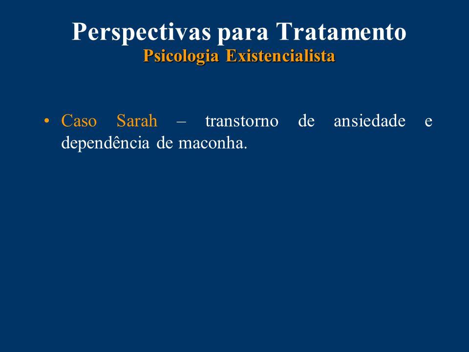 Psicologia Existencialista Perspectivas para Tratamento Psicologia Existencialista Caso Sarah – transtorno de ansiedade e dependência de maconha.