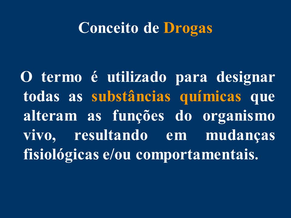 Conceito de Drogas O termo é utilizado para designar todas as substâncias químicas que alteram as funções do organismo vivo, resultando em mudanças fisiológicas e/ou comportamentais.