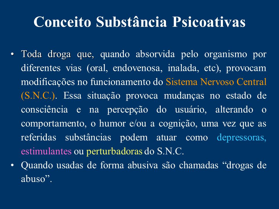 Conceito Substância Psicoativas Toda droga que,Toda droga que, quando absorvida pelo organismo por diferentes vias (oral, endovenosa, inalada, etc), provocam modificações no funcionamento do Sistema Nervoso Central (S.N.C.).