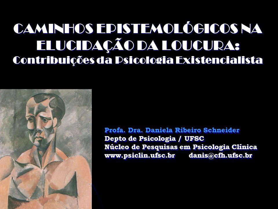 CAMINHOS EPISTEMOLÓGICOS NA ELUCIDAÇÃO DA LOUCURA: Contribuições da Psicologia Existencialista Profa. Dra. Daniela Ribeiro Schneider Depto de Psicolog