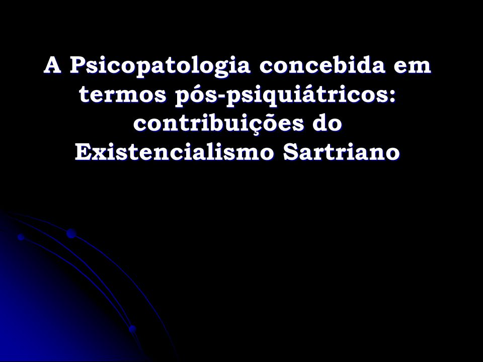 Sartre no contexto da psicopatologia Sartre esteve inserido no ambiente da psicanálise, psiquiatria e psicologia clínica francesa de seu tempo (anos 1930-70), a luz do qual forjou suas críticas e proposições para o domínio da psicopatologia.