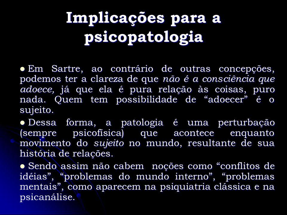 Implicações para a psicopatologia Em Sartre, ao contrário de outras concepções, podemos ter a clareza de que não é a consciência que adoece, já que el