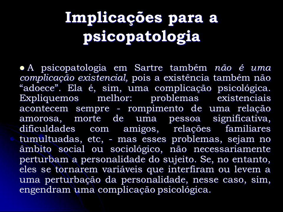 Implicações para a psicopatologia A psicopatologia em Sartre também não é uma complicação existencial, pois a existência também não adoece. Ela é, sim