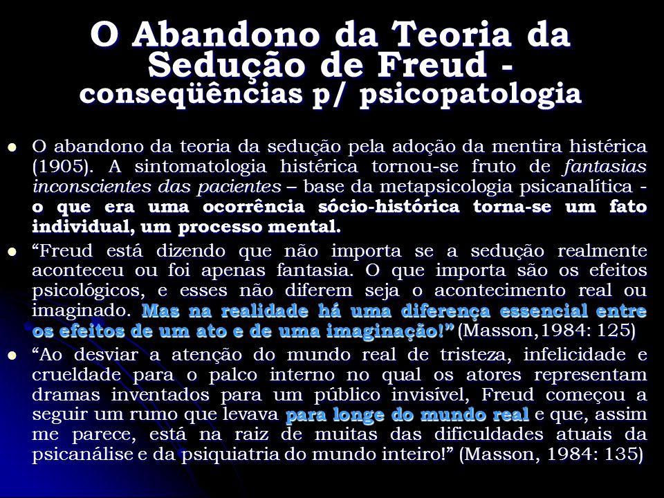 O Abandono da Teoria da Sedução de Freud - conseqüências p/ psicopatologia O abandono da teoria da sedução pela adoção da mentira histérica (1905). A