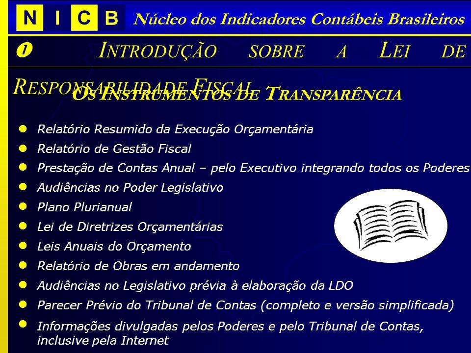 Núcleo dos Indicadores Contábeis Brasileiros I NTRODUÇÃO SOBRE A L EI DE R ESPONSABILIDADE F ISCAL O S I NSTRUMENTOS DE T RANSPARÊNCIA Relatório Resumido da Execução Orçamentária Relatório de Gestão Fiscal Prestação de Contas Anual – pelo Executivo integrando todos os Poderes Audiências no Poder Legislativo Plano Plurianual Lei de Diretrizes Orçamentárias Leis Anuais do Orçamento Relatório de Obras em andamento Audiências no Legislativo prévia à elaboração da LDO Parecer Prévio do Tribunal de Contas (completo e versão simplificada) Informações divulgadas pelos Poderes e pelo Tribunal de Contas, inclusive pela Internet