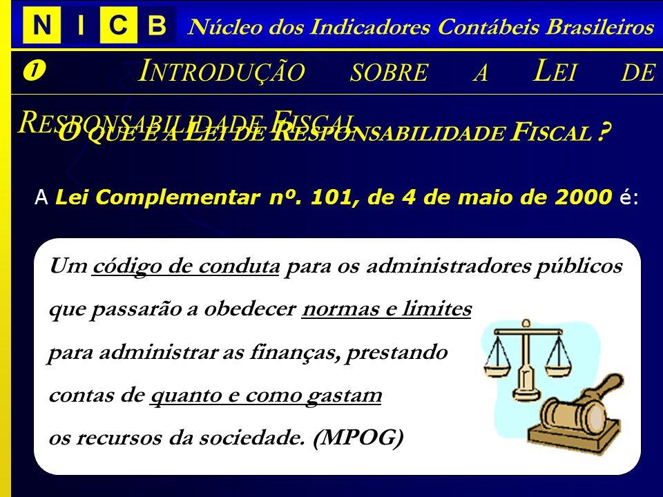 Núcleo dos Indicadores Contábeis Brasileiros O QUE É A L EI DE R ESPONSABILIDADE F ISCAL ? A Lei Complementar nº. 101, de 4 de maio de 2000 é: I NTROD