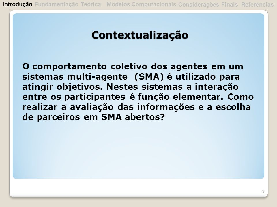 Contextualização 3 O comportamento coletivo dos agentes em um sistemas multi-agente (SMA) é utilizado para atingir objetivos. Nestes sistemas a intera