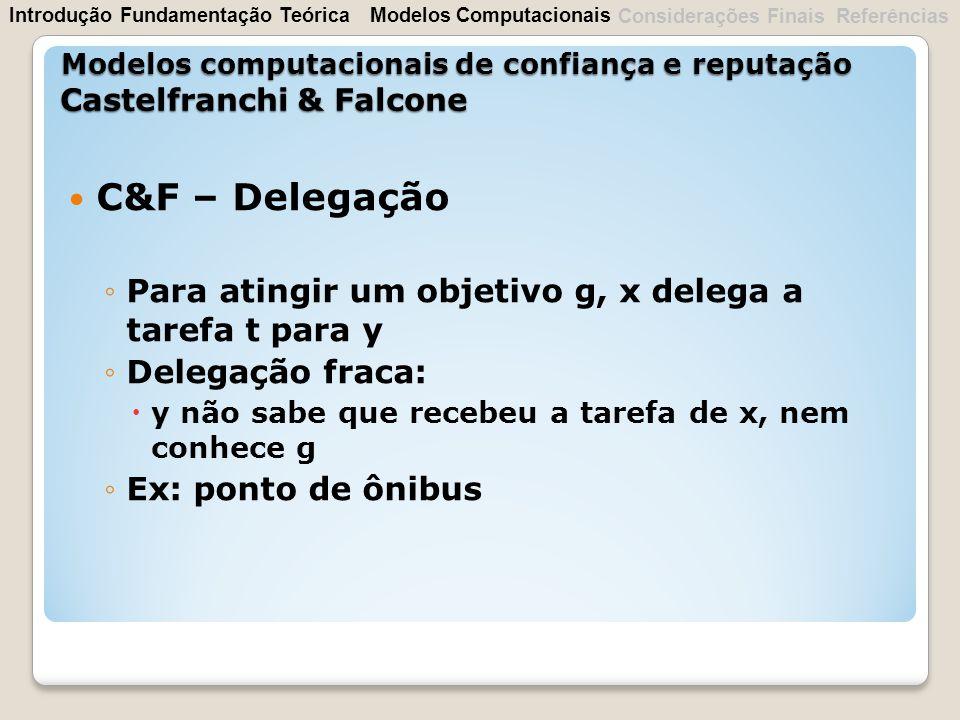 C&F – Delegação Para atingir um objetivo g, x delega a tarefa t para y Delegação fraca: y não sabe que recebeu a tarefa de x, nem conhece g Ex: ponto