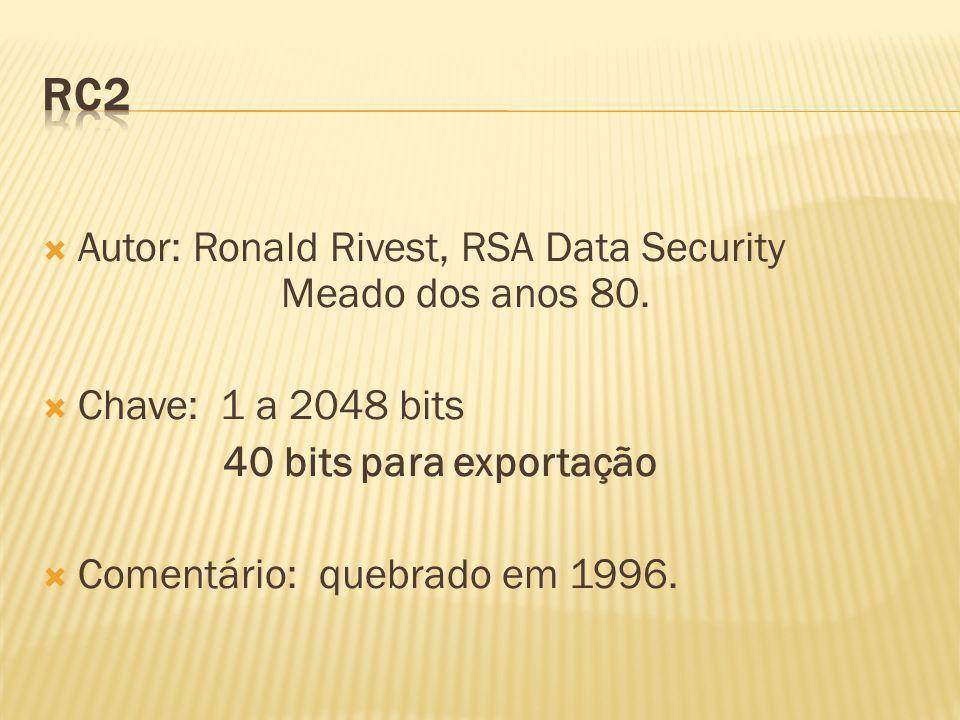 Autor: Ronald Rivest, RSA Data Security Meado dos anos 80. Chave: 1 a 2048 bits 40 bits para exportação Comentário: quebrado em 1996.