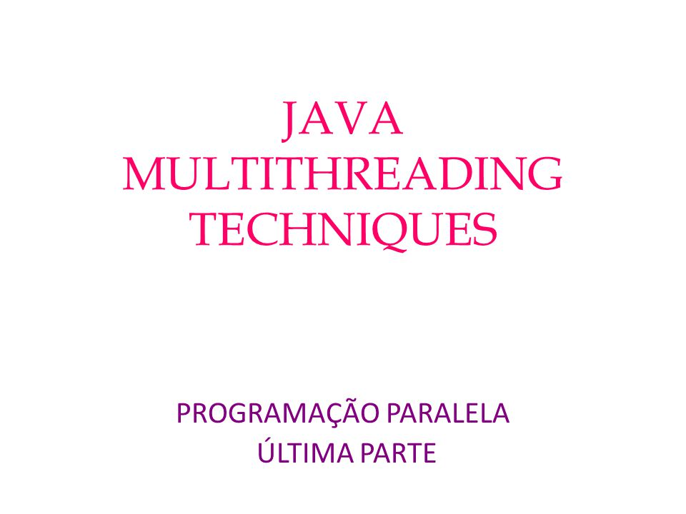 JAVA MULTITHREADING TECHNIQUES PROGRAMAÇÃO PARALELA ÚLTIMA PARTE