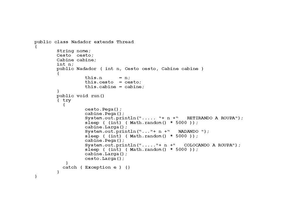 public class Nadador extends Thread { String nome; Cesto cesto; Cabine cabine; int n; public Nadador ( int n, Cesto cesto, Cabine cabine ) { this.n = n; this.cesto = cesto; this.cabine = cabine; } public void run() { try { cesto.Pega(); cabine.Pega(); System.out.println( .....
