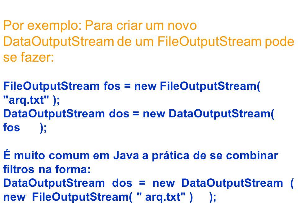 Por exemplo: Para criar um novo DataOutputStream de um FileOutputStream pode se fazer: FileOutputStream fos = new FileOutputStream( arq.txt ); DataOutputStream dos = new DataOutputStream( fos ); É muito comum em Java a prática de se combinar filtros na forma: DataOutputStream dos = new DataOutputStream ( new FileOutputStream( arq.txt ) );
