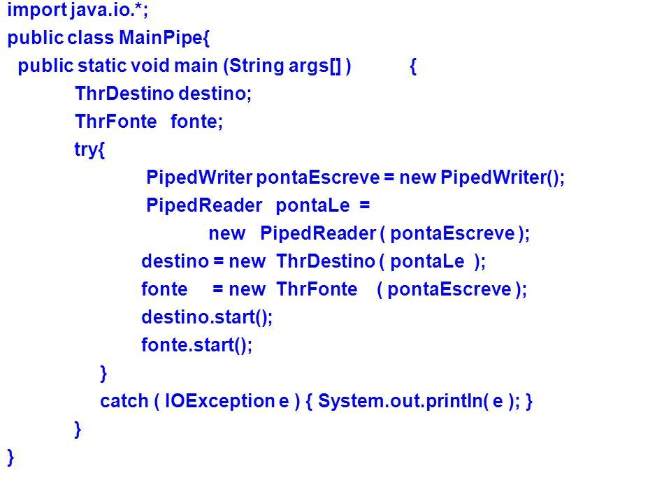 import java.io.*; public class MainPipe{ public static void main (String args[] ){ ThrDestino destino; ThrFonte fonte; try{ PipedWriter pontaEscreve = new PipedWriter(); PipedReader pontaLe = new PipedReader ( pontaEscreve ); destino = new ThrDestino ( pontaLe ); fonte = new ThrFonte ( pontaEscreve ); destino.start(); fonte.start(); } catch ( IOException e ) { System.out.println( e ); } }
