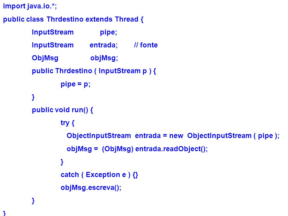 import java.io.*; public class Thrdestino extends Thread { InputStream pipe; InputStream entrada; // fonte ObjMsg objMsg; public Thrdestino ( InputStr