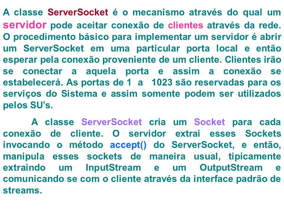 A classe ServerSocket é o mecanismo através do qual um servidor pode aceitar conexão de clientes através da rede.