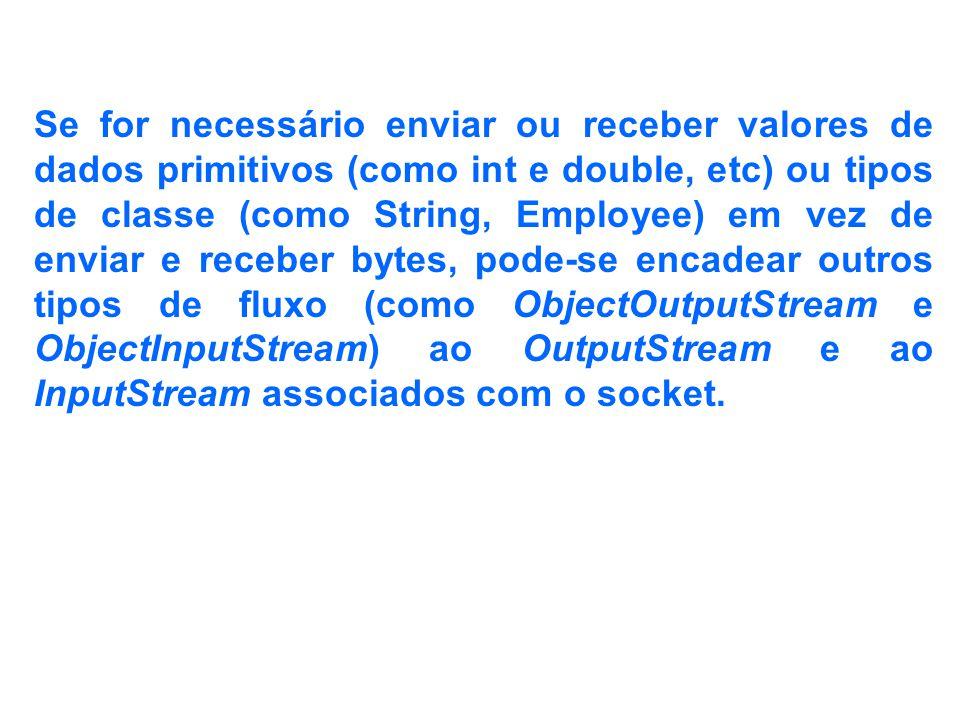 Se for necessário enviar ou receber valores de dados primitivos (como int e double, etc) ou tipos de classe (como String, Employee) em vez de enviar e receber bytes, pode-se encadear outros tipos de fluxo (como ObjectOutputStream e ObjectInputStream) ao OutputStream e ao InputStream associados com o socket.