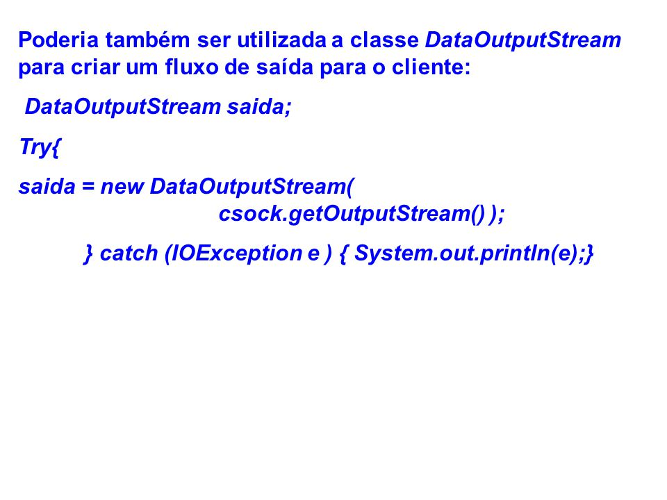 Poderia também ser utilizada a classe DataOutputStream para criar um fluxo de saída para o cliente: DataOutputStream saida; Try{ saida = new DataOutputStream( csock.getOutputStream() ); } catch (IOException e ) { System.out.println(e);}