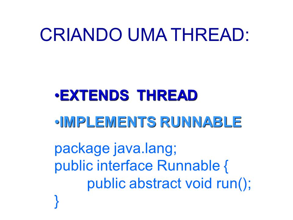 CRIANDO UMA THREAD: EXTENDS THREADEXTENDS THREAD IMPLEMENTS RUNNABLEIMPLEMENTS RUNNABLE package java.lang; public interface Runnable { public abstract