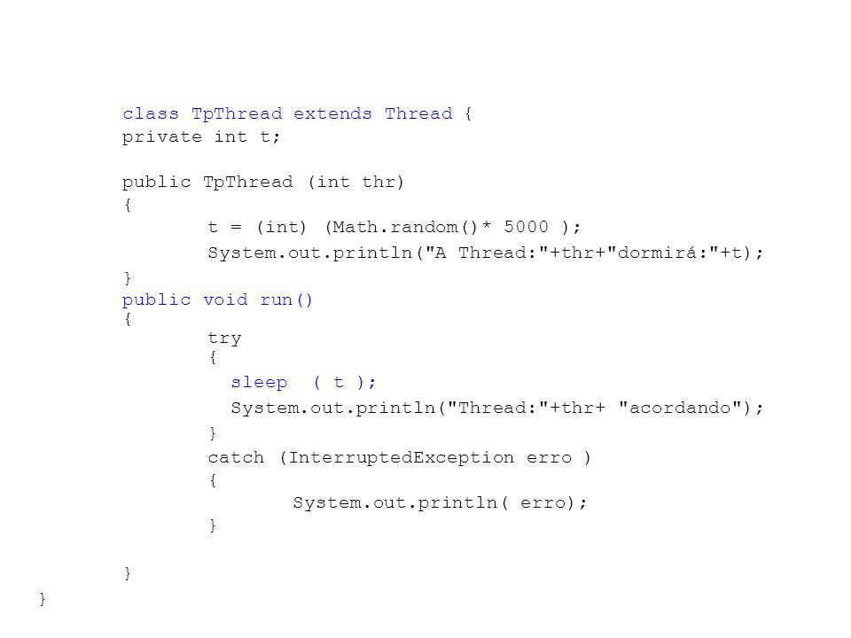 public class TestaThreads { public static void main ( String args[]) { TpThread t1, t2, t3, t4; t1 = new TpThread ( 1 ); t2 = new TpThread ( 2 ); t3 = new TpThread ( 3 ); t4 = new TpThread ( 4 ); System.out.println( \nStartando as Threads ); t1.start(); t2.start(); t3.start(); t4.start(); System.out.println( \nThreads Startadas\n ); }