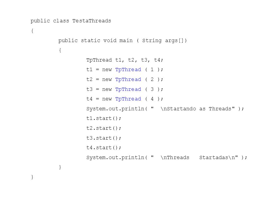 public class TestaThreads { public static void main ( String args[]) { TpThread t1, t2, t3, t4; t1 = new TpThread ( 1 ); t2 = new TpThread ( 2 ); t3 =