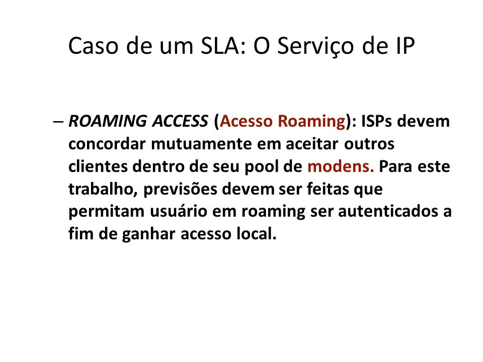 Caso de um SLA: O Serviço de IP – ROAMING ACCESS (Acesso Roaming): ISPs devem concordar mutuamente em aceitar outros clientes dentro de seu pool de mo