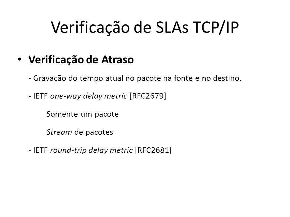 Verificação de SLAs TCP/IP Verificação de Atraso - Gravação do tempo atual no pacote na fonte e no destino. - IETF one-way delay metric [RFC2679] Some