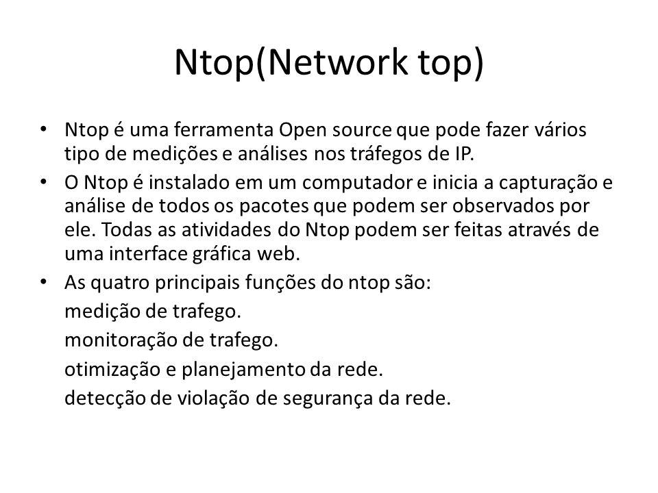Ntop(Network top) Ntop é uma ferramenta Open source que pode fazer vários tipo de medições e análises nos tráfegos de IP. O Ntop é instalado em um com