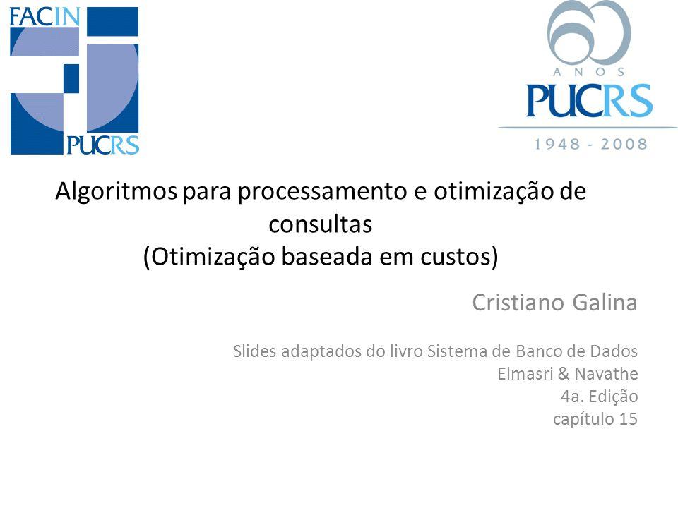 Algoritmos para processamento e otimização de consultas (Otimização baseada em custos) Cristiano Galina Slides adaptados do livro Sistema de Banco de