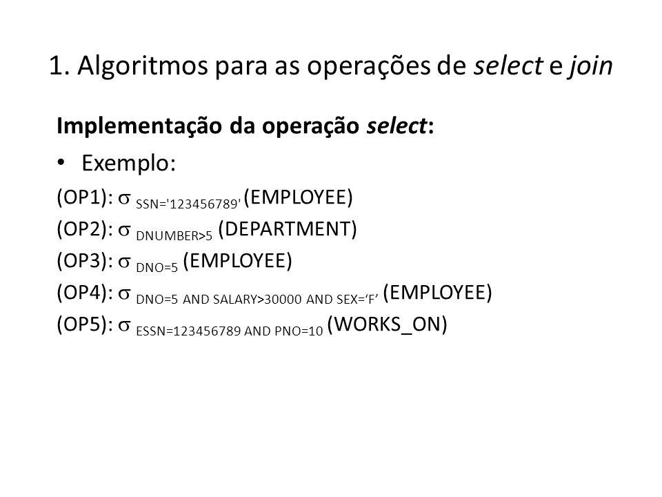 1. Algoritmos para as operações de select e join Implementação da operação select: Exemplo: (OP1): SSN='123456789' (EMPLOYEE) (OP2): DNUMBER>5 (DEPART