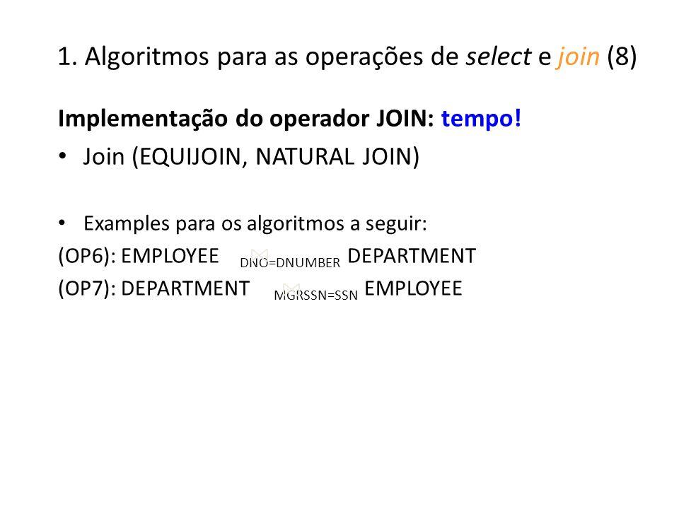 1. Algoritmos para as operações de select e join (8) Implementação do operador JOIN: tempo! Join (EQUIJOIN, NATURAL JOIN) Examples para os algoritmos