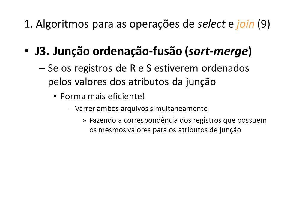 1. Algoritmos para as operações de select e join (9) J3.Junção ordenação-fusão (sort-merge) – Se os registros de R e S estiverem ordenados pelos valor