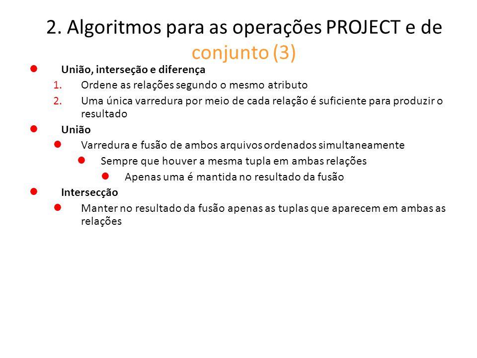 2. Algoritmos para as operações PROJECT e de conjunto (3) União, interseção e diferença 1.Ordene as relações segundo o mesmo atributo 2.Uma única varr