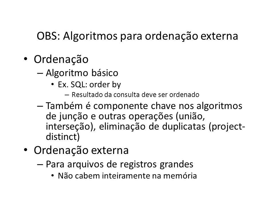 OBS: Algoritmos para ordenação externa Ordenação – Algoritmo básico Ex. SQL: order by – Resultado da consulta deve ser ordenado – Também é componente