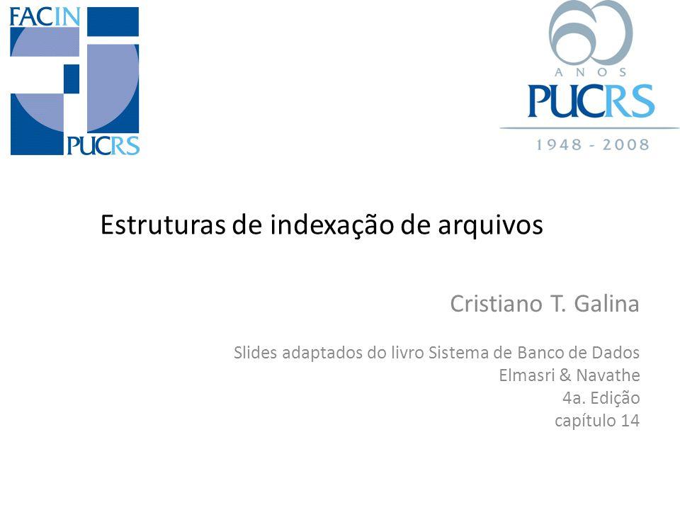 Estruturas de indexação de arquivos Cristiano T. Galina Slides adaptados do livro Sistema de Banco de Dados Elmasri & Navathe 4a. Edição capítulo 14