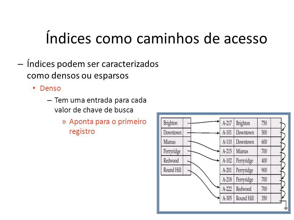 Índices como caminhos de acesso – Índices podem ser caracterizados como densos ou esparsos Denso – Tem uma entrada para cada valor de chave de busca »