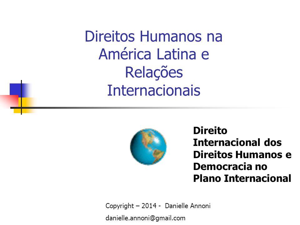 Direitos Humanos na América Latina e Relações Internacionais Copyright – 2014 - Danielle Annoni danielle.annoni@gmail.com Direito Internacional dos Di