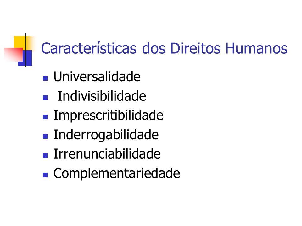 Características dos Direitos Humanos Universalidade Indivisibilidade Imprescritibilidade Inderrogabilidade Irrenunciabilidade Complementariedade