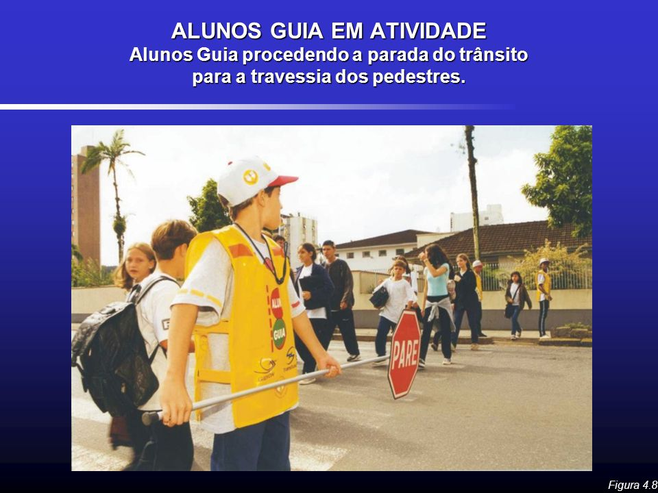 ALUNOS GUIA EM ATIVIDADE Alunos Guia procedendo a parada do trânsito para a travessia dos pedestres. Figura 4.8